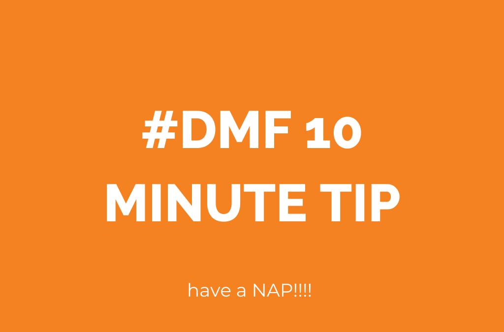 #DMF 10 Minute Tip: take a nap!